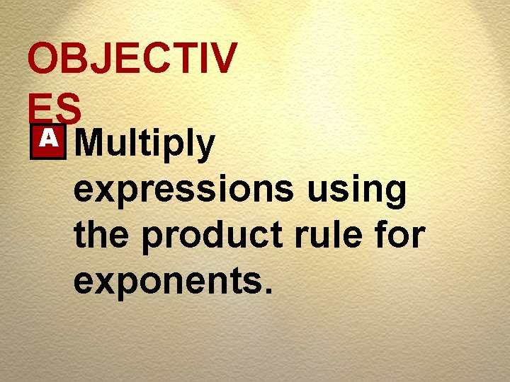 OBJECTIV ES A Multiply expressions using the product rule for exponents.