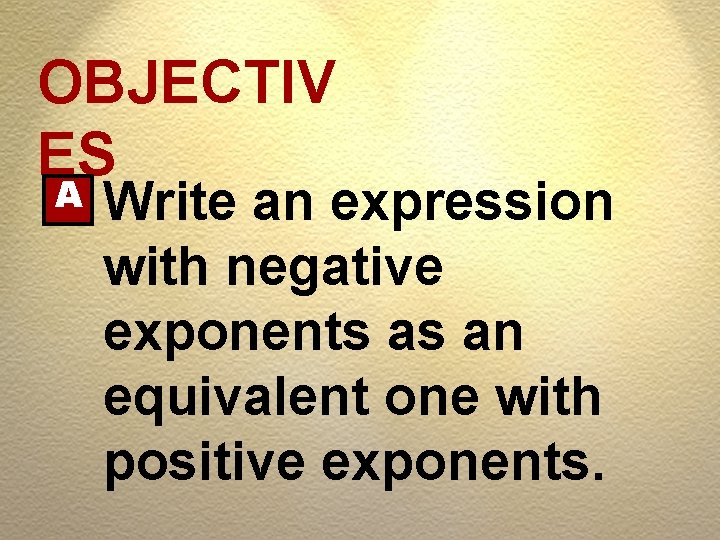 OBJECTIV ES A Write an expression with negative exponents as an equivalent one with