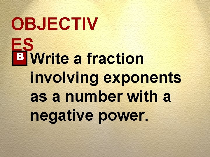 OBJECTIV ES B Write a fraction involving exponents as a number with a negative