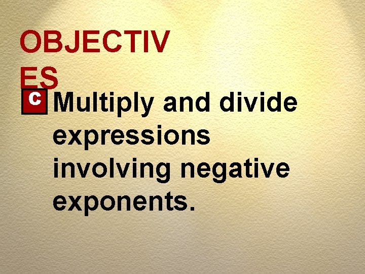 OBJECTIV ES C Multiply and divide expressions involving negative exponents.