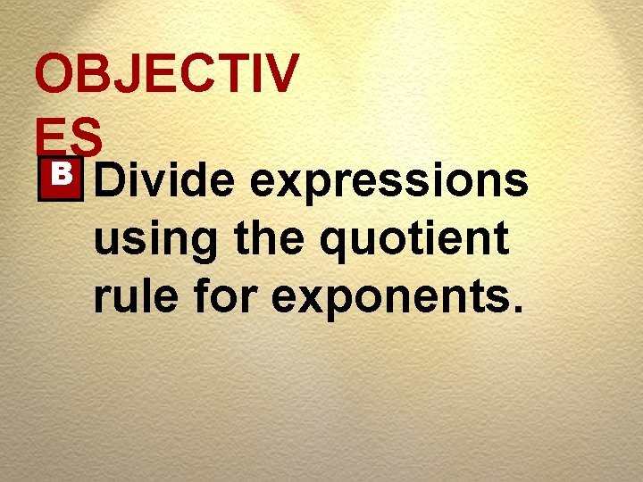 OBJECTIV ES B Divide expressions using the quotient rule for exponents.