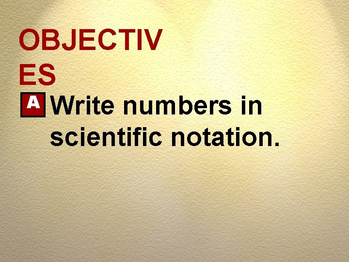 OBJECTIV ES A Write numbers in scientific notation.