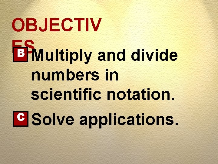OBJECTIV ES B Multiply and divide numbers in scientific notation. C Solve applications.