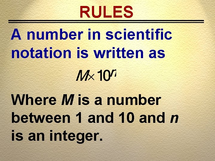 RULES A number in scientific notation is written as Where M is a number