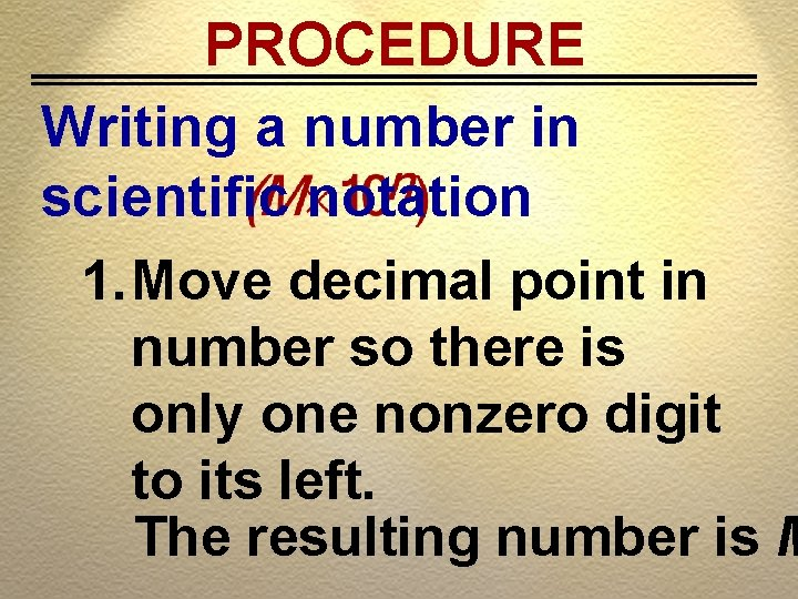 PROCEDURE Writing a number in scientific notation 1. Move decimal point in number so