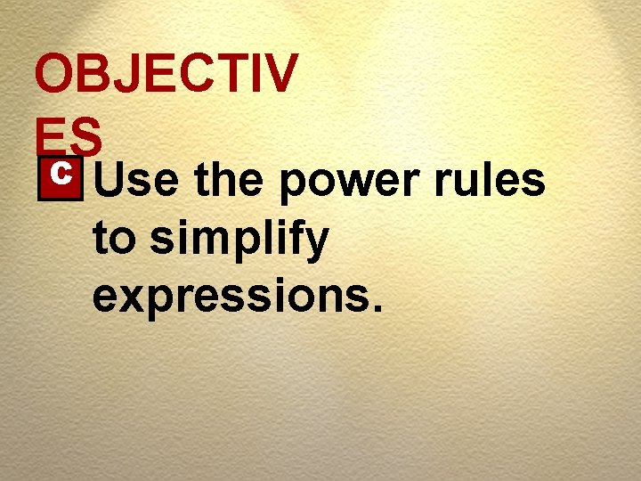 OBJECTIV ES C Use the power rules to simplify expressions.