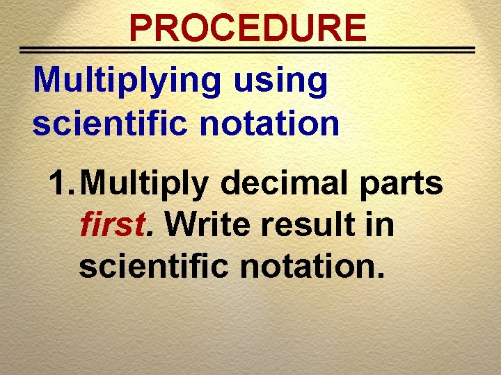 PROCEDURE Multiplying using scientific notation 1. Multiply decimal parts first. Write result in scientific