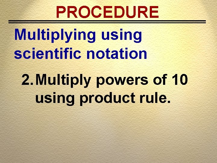 PROCEDURE Multiplying using scientific notation 2. Multiply powers of 10 using product rule.