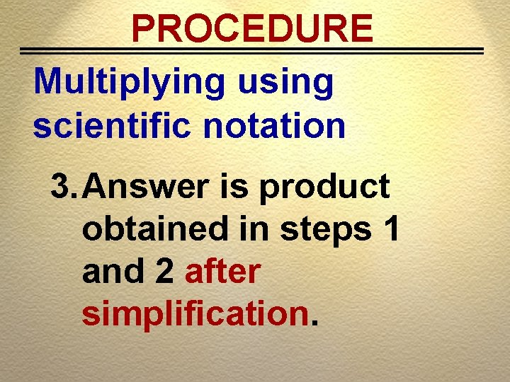 PROCEDURE Multiplying using scientific notation 3. Answer is product obtained in steps 1 and