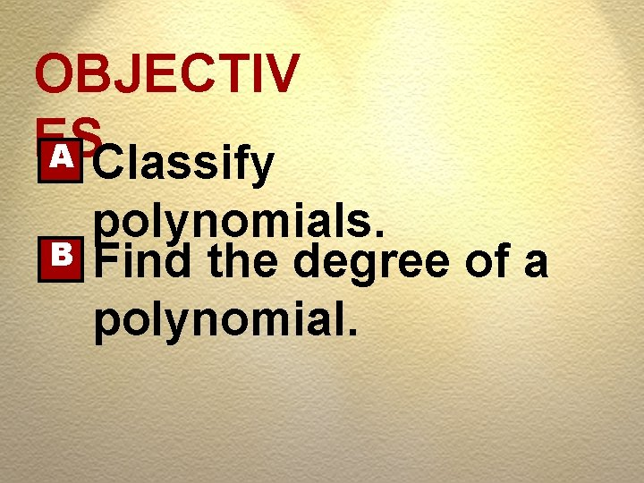 OBJECTIV ES A Classify B polynomials. Find the degree of a polynomial.