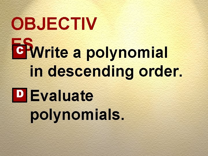 OBJECTIV ES C Write a polynomial in descending order. D Evaluate polynomials.