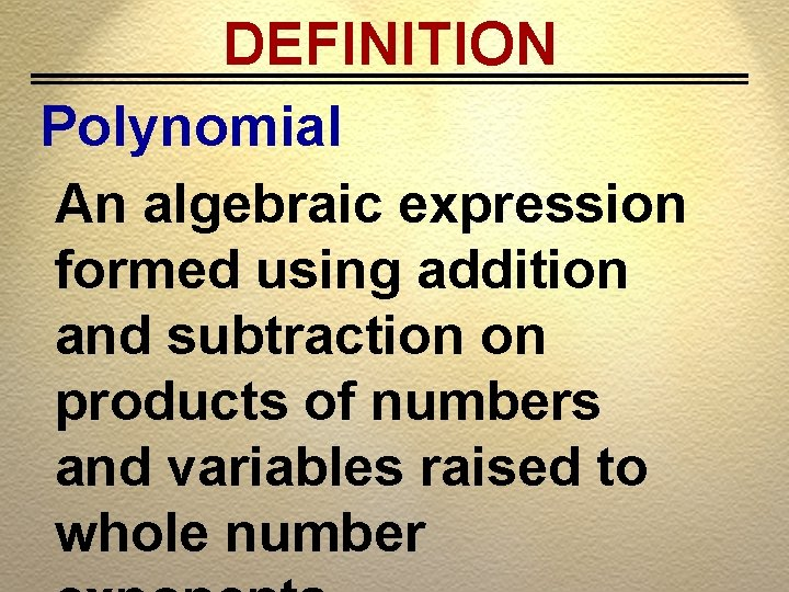 DEFINITION Polynomial An algebraic expression formed using addition and subtraction on products of numbers