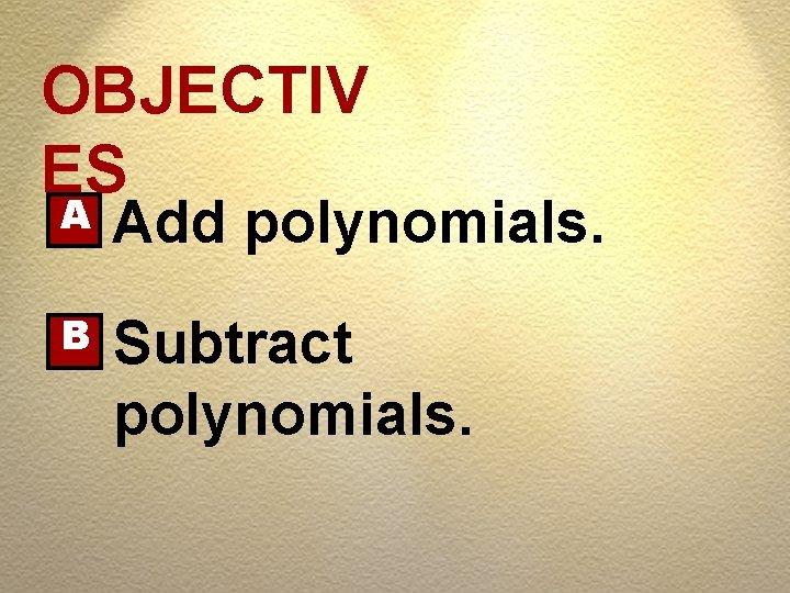 OBJECTIV ES A Add polynomials. B Subtract polynomials.