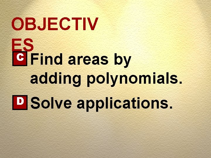 OBJECTIV ES C Find areas by adding polynomials. D Solve applications.