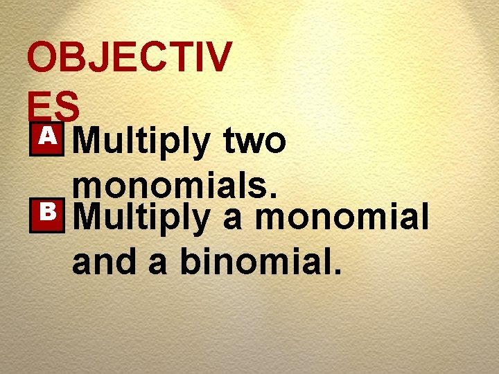 OBJECTIV ES A B Multiply two monomials. Multiply a monomial and a binomial.
