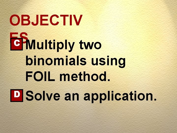 OBJECTIV ES C Multiply two D binomials using FOIL method. Solve an application.