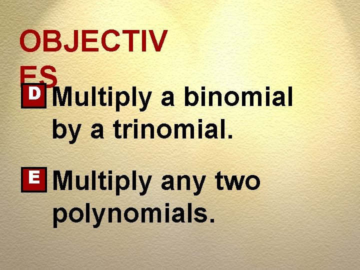 OBJECTIV ES D Multiply a binomial by a trinomial. E Multiply any two polynomials.