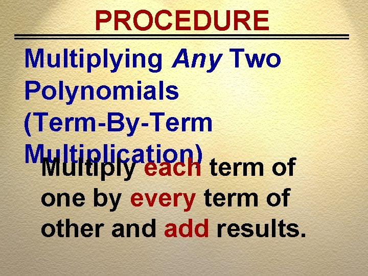 PROCEDURE Multiplying Any Two Polynomials (Term-By-Term Multiplication) Multiply each term of one by every