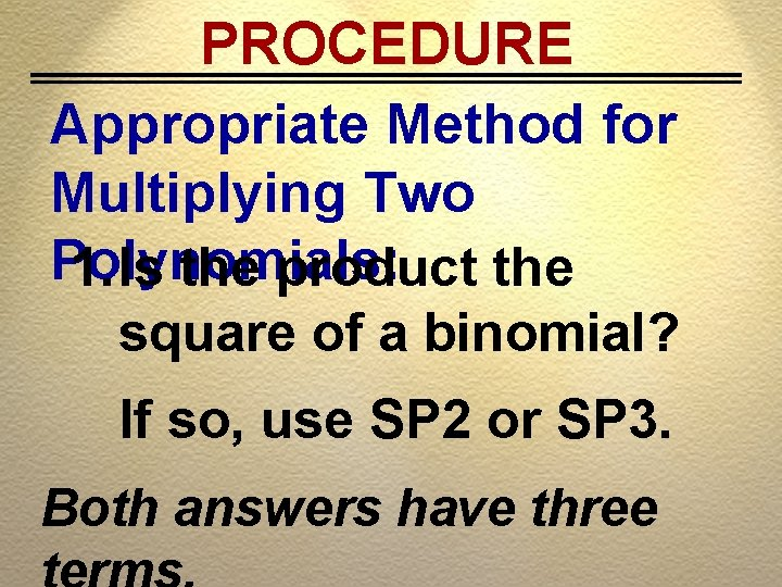 PROCEDURE Appropriate Method for Multiplying Two Polynomials: 1. Is the product the square of