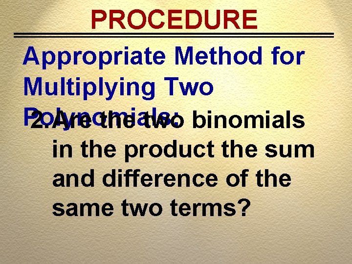 PROCEDURE Appropriate Method for Multiplying Two Polynomials: 2. Are the two binomials in the