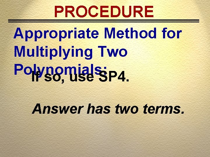 PROCEDURE Appropriate Method for Multiplying Two Polynomials: If so, use SP 4. Answer has