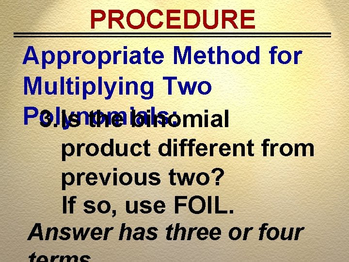PROCEDURE Appropriate Method for Multiplying Two Polynomials: 3. Is the binomial product different from