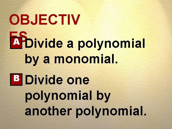 OBJECTIV ES A Divide a polynomial by a monomial. B Divide one polynomial by