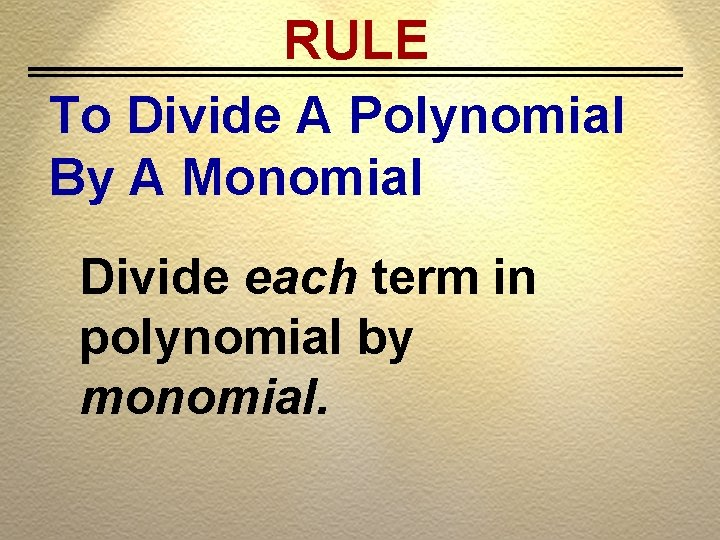 RULE To Divide A Polynomial By A Monomial Divide each term in polynomial by