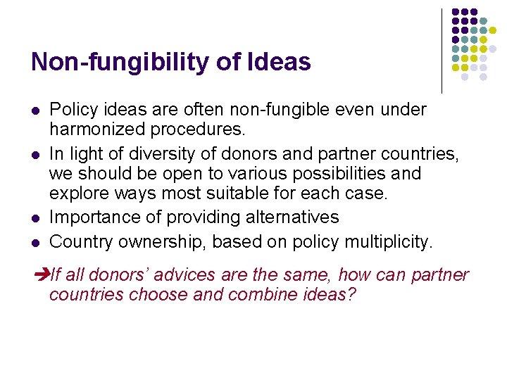 Non-fungibility of Ideas l l Policy ideas are often non-fungible even under harmonized procedures.