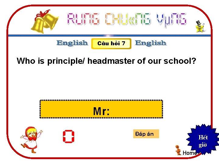 C©u hái 7 Who is principle/ headmaster of our school? Mr: 0 §¸p ¸n