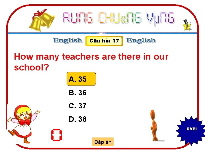 C©u hái 17 How many teachers are there in our school? A. 35 B.