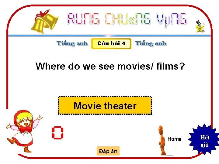 C©u hái 4 Where do we see movies/ films? Movie theater 0 Home §¸p