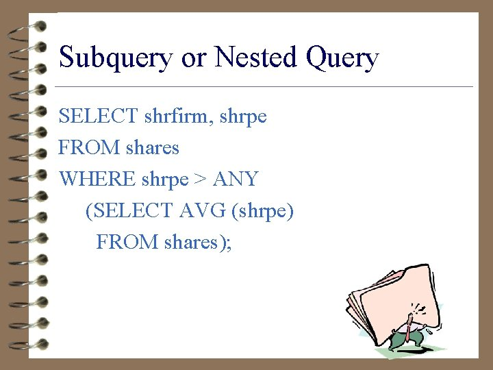 Subquery or Nested Query SELECT shrfirm, shrpe FROM shares WHERE shrpe > ANY (SELECT