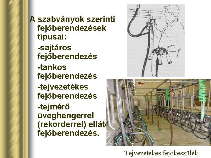 A szabványok szerinti fejőberendezések típusai: sajtáros fejőberendezés tankos fejőberendezés tejvezetékes fejőberendezés tejmérő üveghengerrel (rekorderrel)