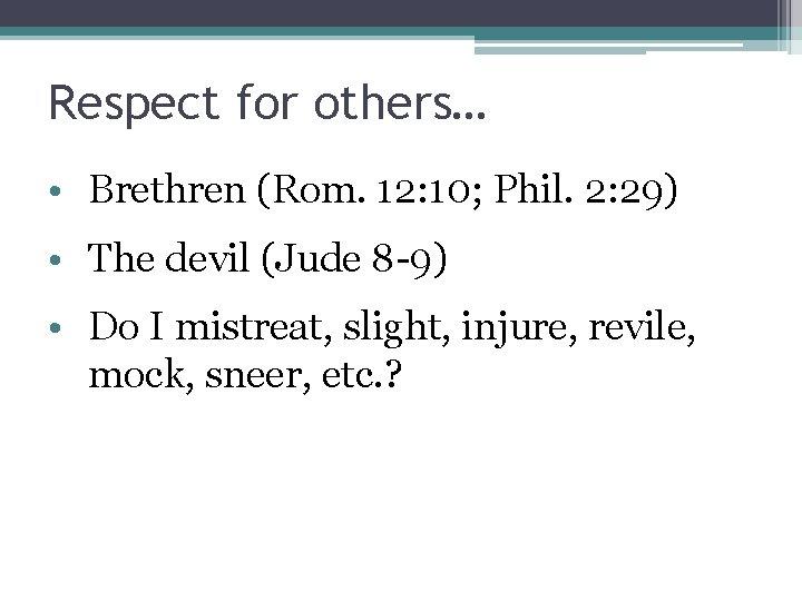 Respect for others… • Brethren (Rom. 12: 10; Phil. 2: 29) • The devil