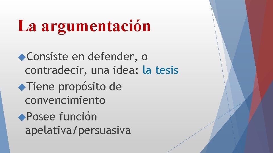La argumentación Consiste en defender, o contradecir, una idea: la tesis Tiene propósito de