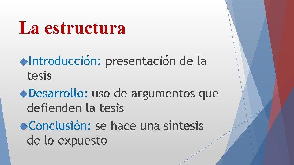 La estructura Introducción: presentación de la tesis Desarrollo: uso de argumentos que defienden la