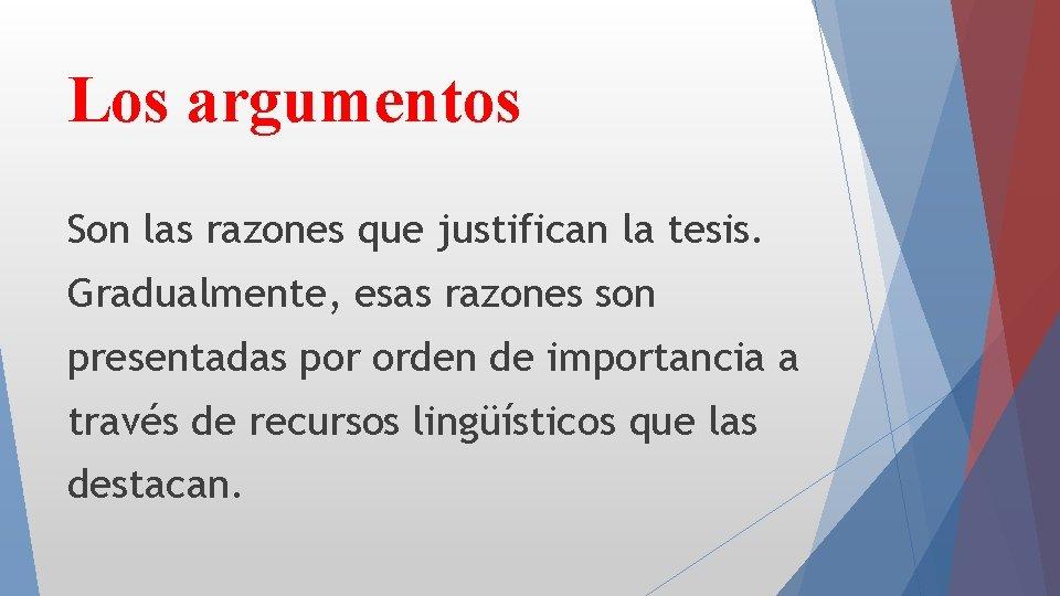 Los argumentos Son las razones que justifican la tesis. Gradualmente, esas razones son presentadas