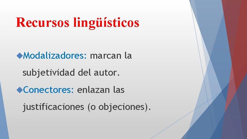 Recursos lingüísticos Modalizadores: marcan la subjetividad del autor. Conectores: enlazan las justificaciones (o objeciones).