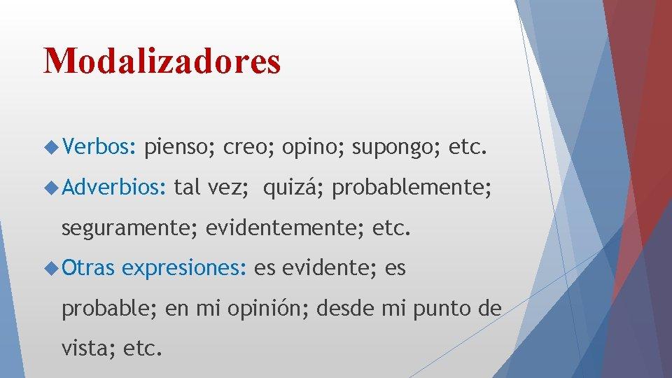 Modalizadores Verbos: pienso; creo; opino; supongo; etc. Adverbios: tal vez; quizá; probablemente; seguramente; evidentemente;