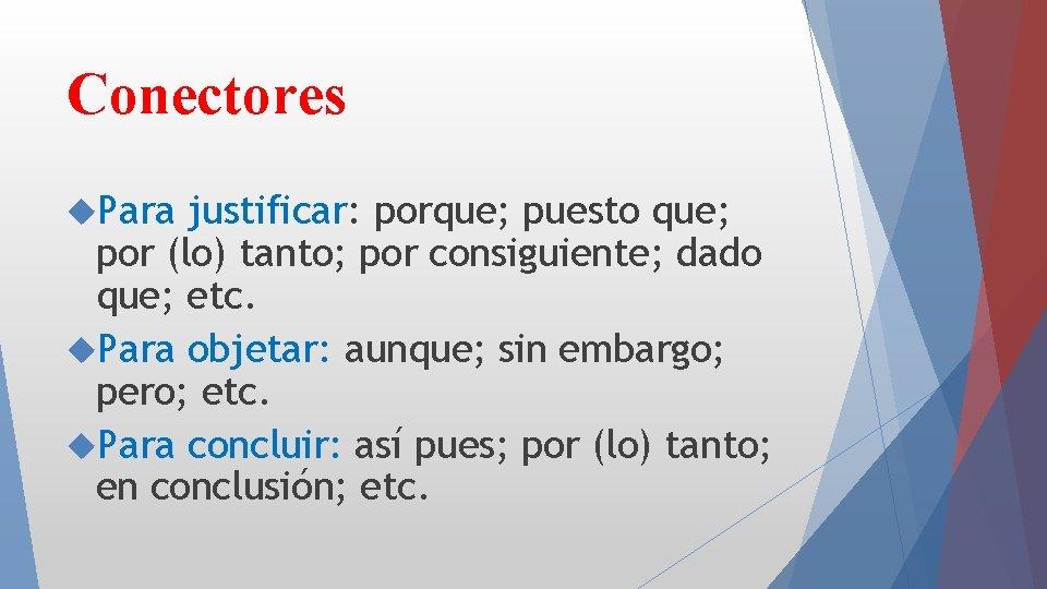 Conectores Para justificar: porque; puesto que; por (lo) tanto; por consiguiente; dado que; etc.