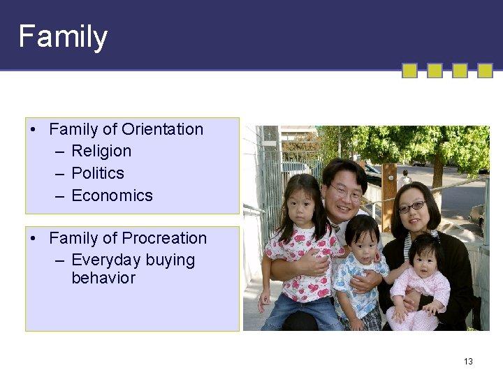 Family • Family of Orientation – Religion – Politics – Economics • Family of