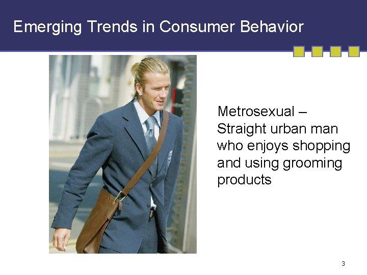Emerging Trends in Consumer Behavior Metrosexual – Straight urban man who enjoys shopping and