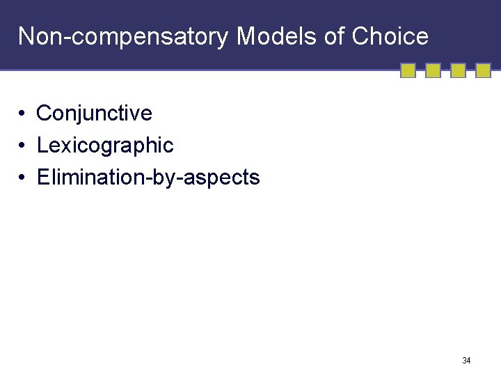 Non-compensatory Models of Choice • Conjunctive • Lexicographic • Elimination-by-aspects 34