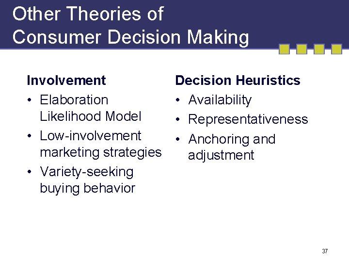 Other Theories of Consumer Decision Making Involvement • Elaboration Likelihood Model • Low-involvement marketing