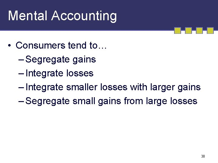 Mental Accounting • Consumers tend to… – Segregate gains – Integrate losses – Integrate