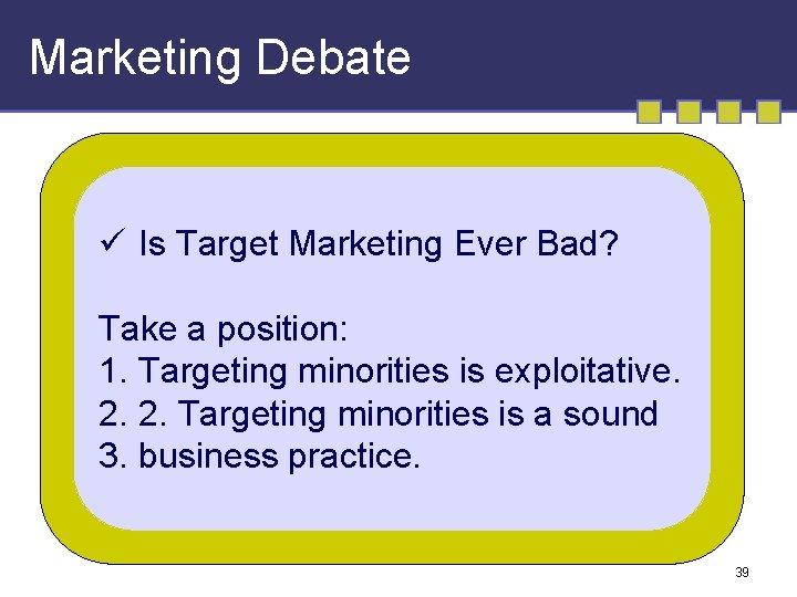 Marketing Debate ü Is Target Marketing Ever Bad? Take a position: 1. Targeting minorities