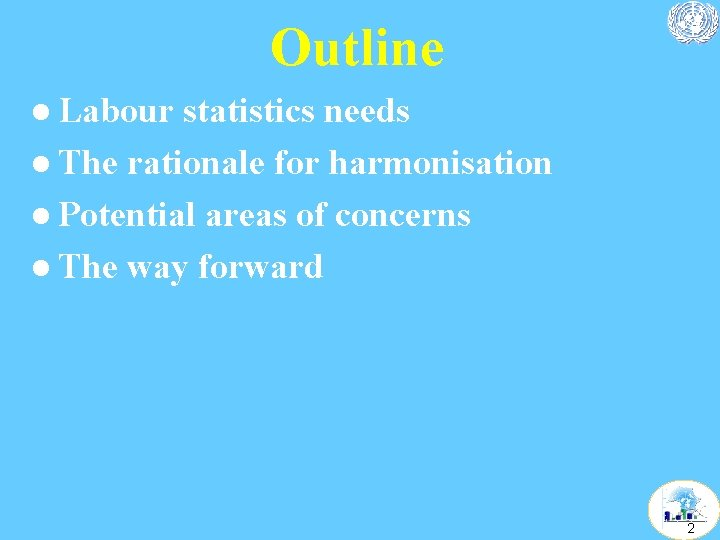 Outline l Labour statistics needs l The rationale for harmonisation l Potential areas of