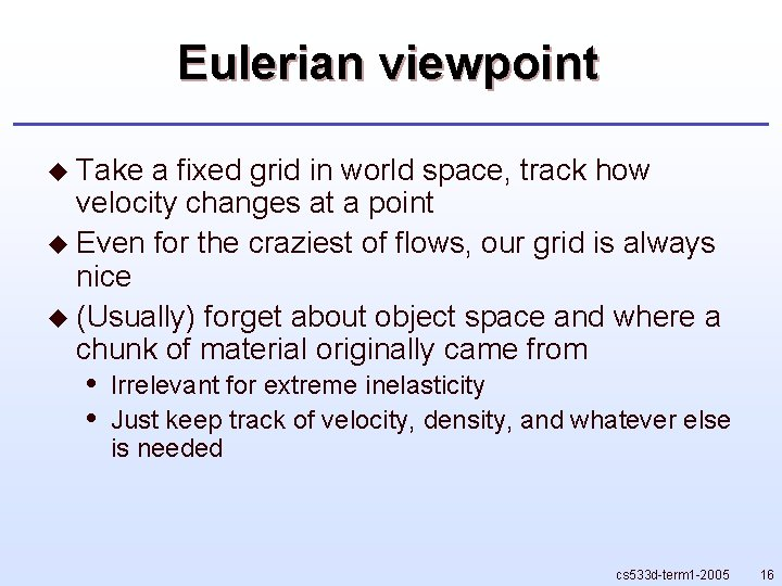 Eulerian viewpoint u Take a fixed grid in world space, track how velocity changes