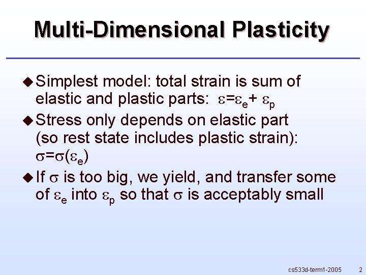 Multi-Dimensional Plasticity u Simplest model: total strain is sum of elastic and plastic parts: